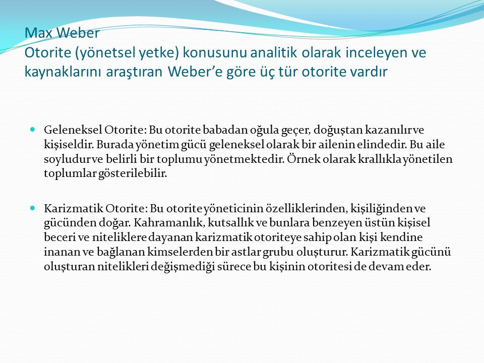 Max Weber Otorite (yönetsel yetke) konusunu analitik olarak inceleyen ve kaynaklarını araştıran Weber'e göre üç tür otorite vardır