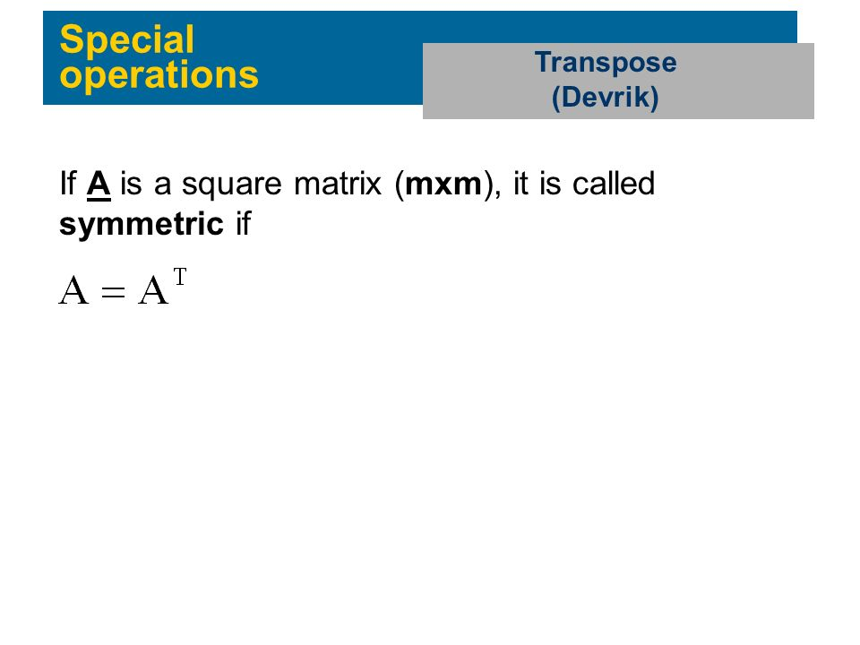 Special operations Transpose (Devrik) If A is a square matrix (mxm), it is called symmetric if
