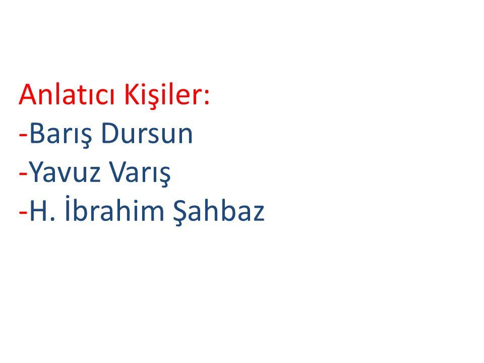 Anlatıcı Kişiler: -Barış Dursun -Yavuz Varış -H. İbrahim Şahbaz