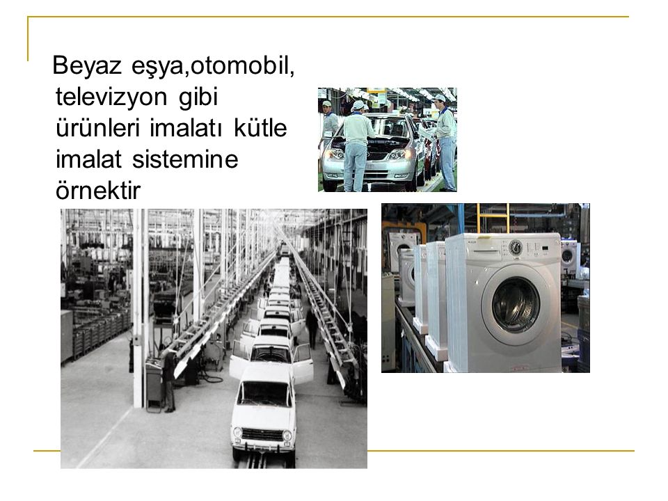 Beyaz eşya,otomobil, televizyon gibi ürünleri imalatı kütle imalat sistemine örnektir