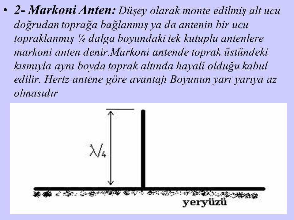 2- Markoni Anten: Düşey olarak monte edilmiş alt ucu doğrudan toprağa bağlanmış ya da antenin bir ucu topraklanmış ¼ dalga boyundaki tek kutuplu antenlere markoni anten denir.Markoni antende toprak üstündeki kısmıyla aynı boyda toprak altında hayali olduğu kabul edilir.