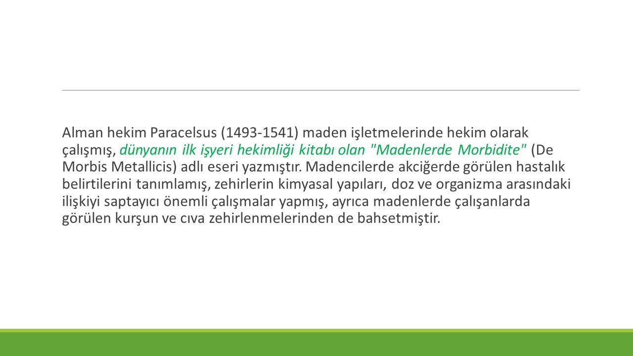 Alman hekim Paracelsus (1493-1541) maden işletmelerinde hekim olarak çalışmış, dünyanın ilk işyeri hekimliği kitabı olan Madenlerde Morbidite (De Morbis Metallicis) adlı eseri yazmıştır.