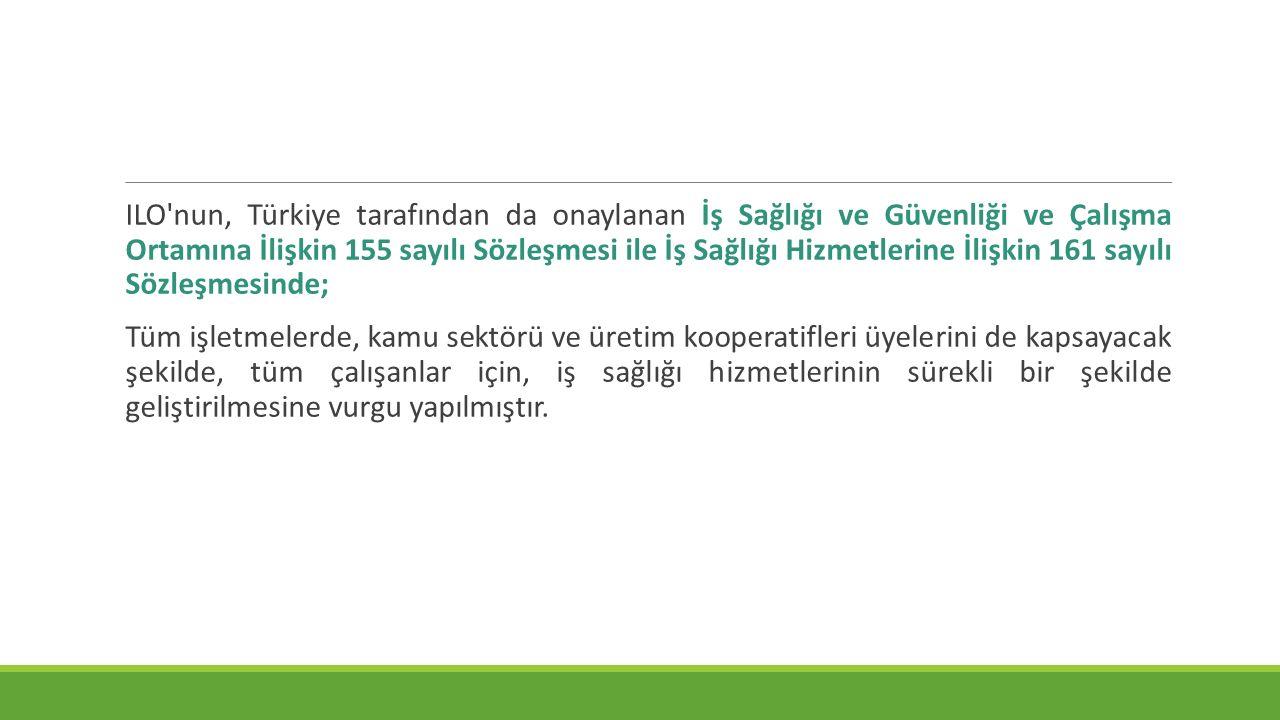 ILO nun, Türkiye tarafından da onaylanan İş Sağlığı ve Güvenliği ve Çalışma Ortamına İlişkin 155 sayılı Sözleşmesi ile İş Sağlığı Hizmetlerine İlişkin 161 sayılı Sözleşmesinde;