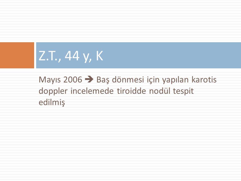 Z.T., 44 y, K Mayıs 2006  Baş dönmesi için yapılan karotis doppler incelemede tiroidde nodül tespit edilmiş.