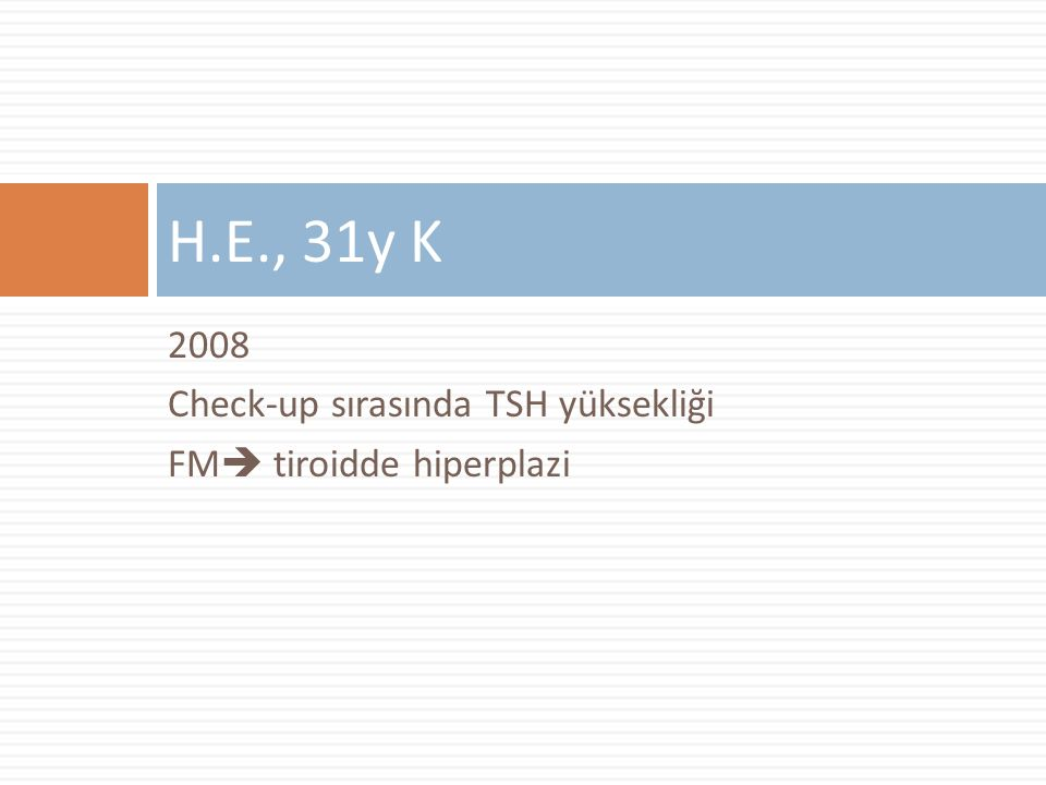 H.E., 31y K 2008 Check-up sırasında TSH yüksekliği