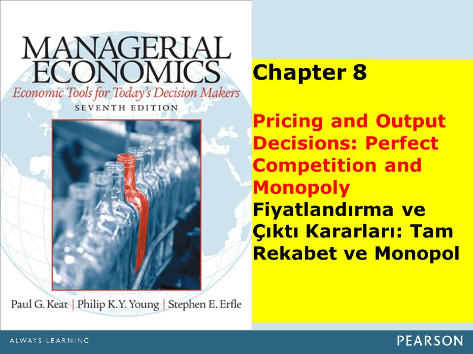 Chapter 8 Pricing and Output Decisions: Perfect Competition and Monopoly Fiyatlandırma ve Çıktı Kararları: Tam Rekabet ve Monopol