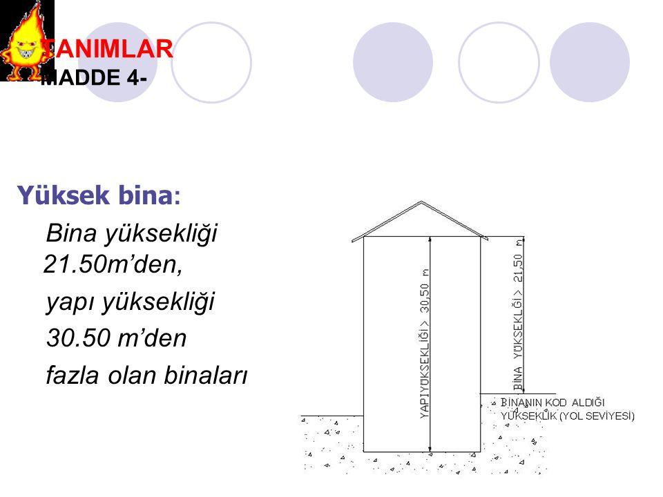 TANIMLAR MADDE 4- Yüksek bina: Bina yüksekliği 21.50m'den, yapı yüksekliği.