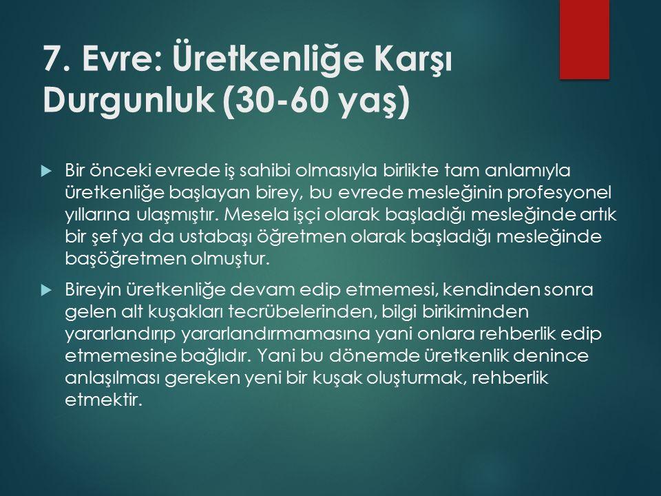 7. Evre: Üretkenliğe Karşı Durgunluk (30-60 yaş)