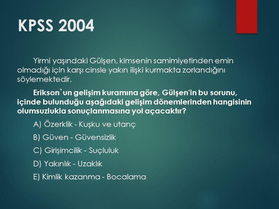 KPSS 2004 Yirmi yaşındaki Gülşen, kimsenin samimiyetinden emin olmadığı için karşı cinsle yakın ilişki kurmakta zorlandığını söylemektedir.