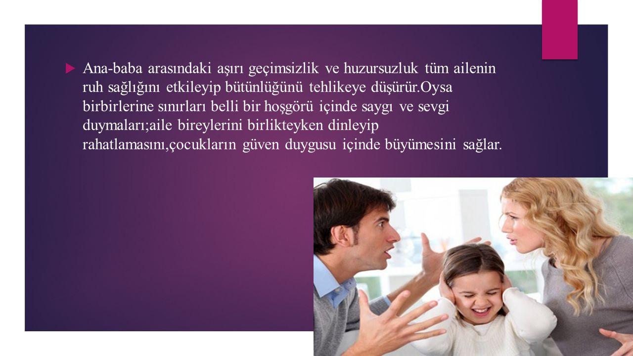 Ana-baba arasındaki aşırı geçimsizlik ve huzursuzluk tüm ailenin ruh sağlığını etkileyip bütünlüğünü tehlikeye düşürür.Oysa birbirlerine sınırları belli bir hoşgörü içinde saygı ve sevgi duymaları;aile bireylerini birlikteyken dinleyip rahatlamasını,çocukların güven duygusu içinde büyümesini sağlar.