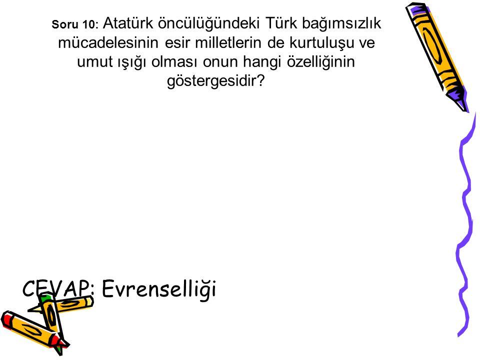 Soru 10: Atatürk öncülüğündeki Türk bağımsızlık mücadelesinin esir milletlerin de kurtuluşu ve umut ışığı olması onun hangi özelliğinin göstergesidir