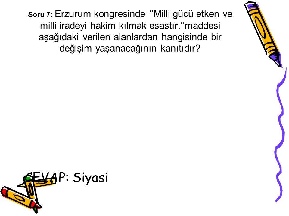 Soru 7: Erzurum kongresinde ''Milli gücü etken ve milli iradeyi hakim kılmak esastır.''maddesi aşağıdaki verilen alanlardan hangisinde bir değişim yaşanacağının kanıtıdır