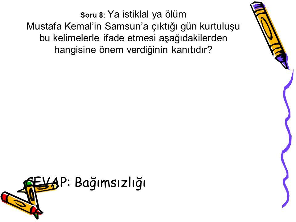 Soru 8: Ya istiklal ya ölüm Mustafa Kemal'in Samsun'a çıktığı gün kurtuluşu bu kelimelerle ifade etmesi aşağıdakilerden hangisine önem verdiğinin kanıtıdır
