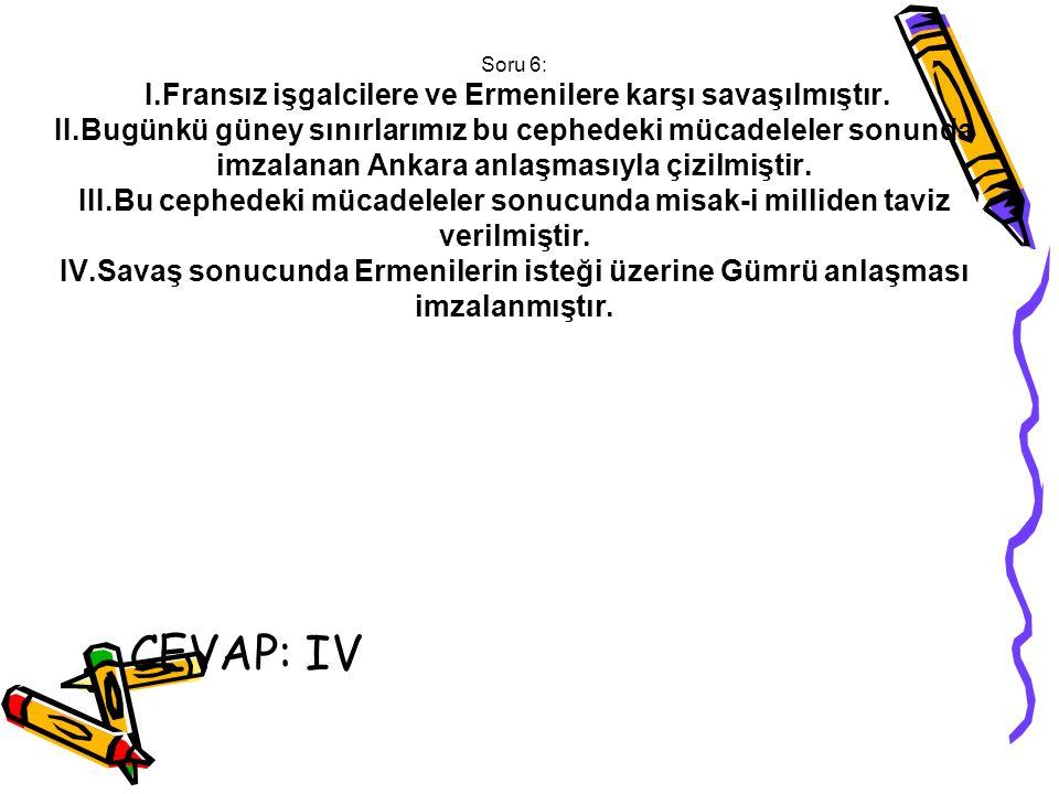 Soru 6: I. Fransız işgalcilere ve Ermenilere karşı savaşılmıştır. II