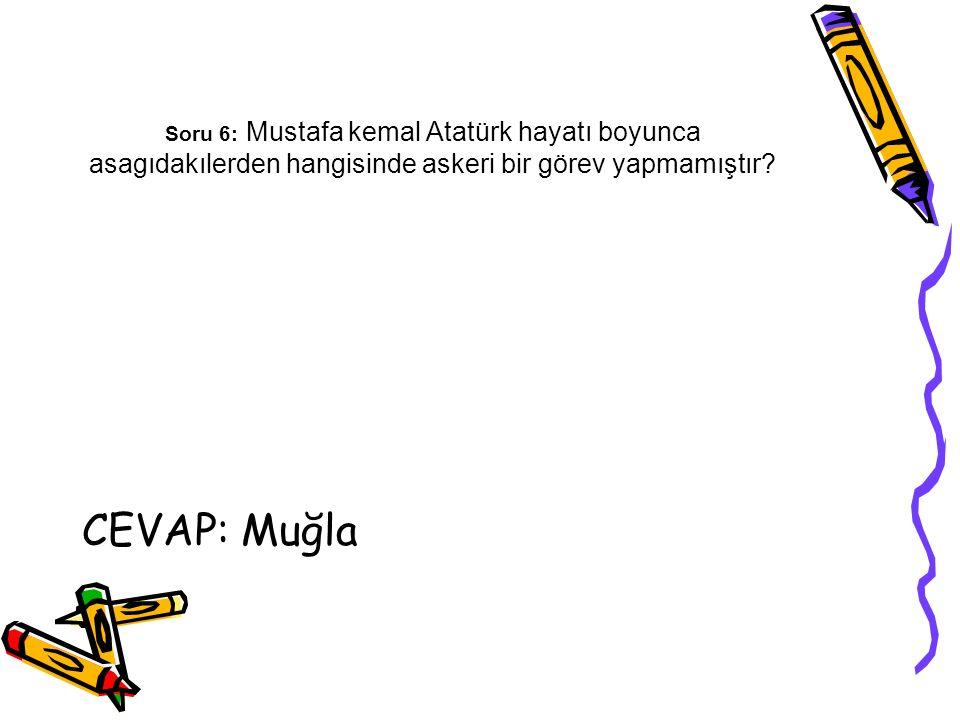 Soru 6: Mustafa kemal Atatürk hayatı boyunca asagıdakılerden hangisinde askeri bir görev yapmamıştır