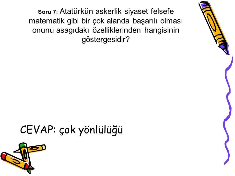 Soru 7: Atatürkün askerlik siyaset felsefe matematik gibi bir çok alanda başarılı olması onunu asagıdakı özelliklerinden hangisinin göstergesidir