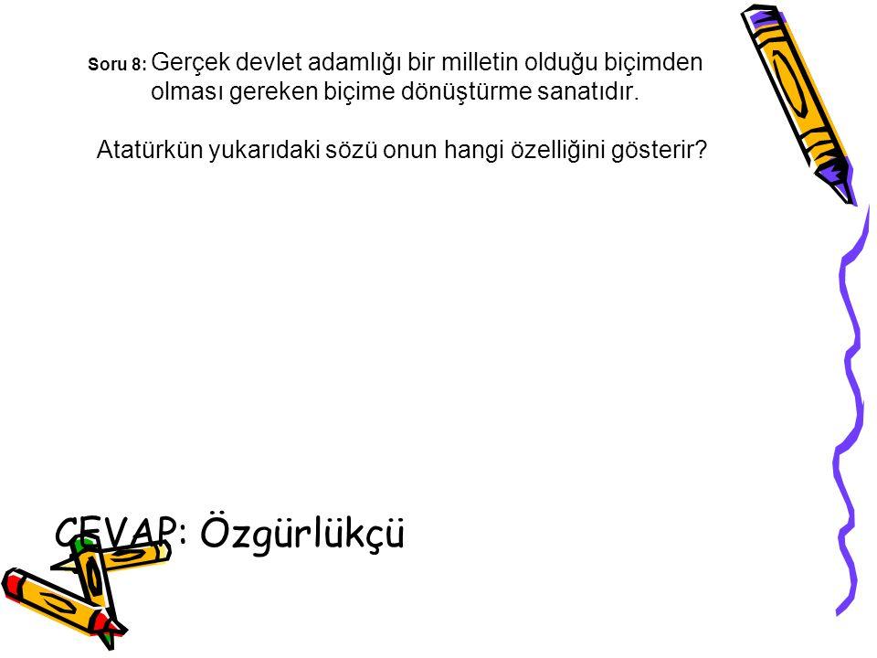 Soru 8: Gerçek devlet adamlığı bir milletin olduğu biçimden olması gereken biçime dönüştürme sanatıdır. Atatürkün yukarıdaki sözü onun hangi özelliğini gösterir