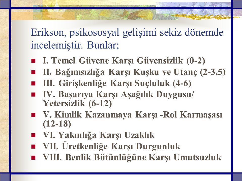 Erikson, psikososyal gelişimi sekiz dönemde incelemiştir. Bunlar;