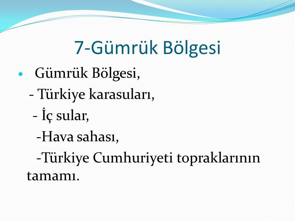 7-Gümrük Bölgesi - Türkiye karasuları, - İç sular, -Hava sahası,