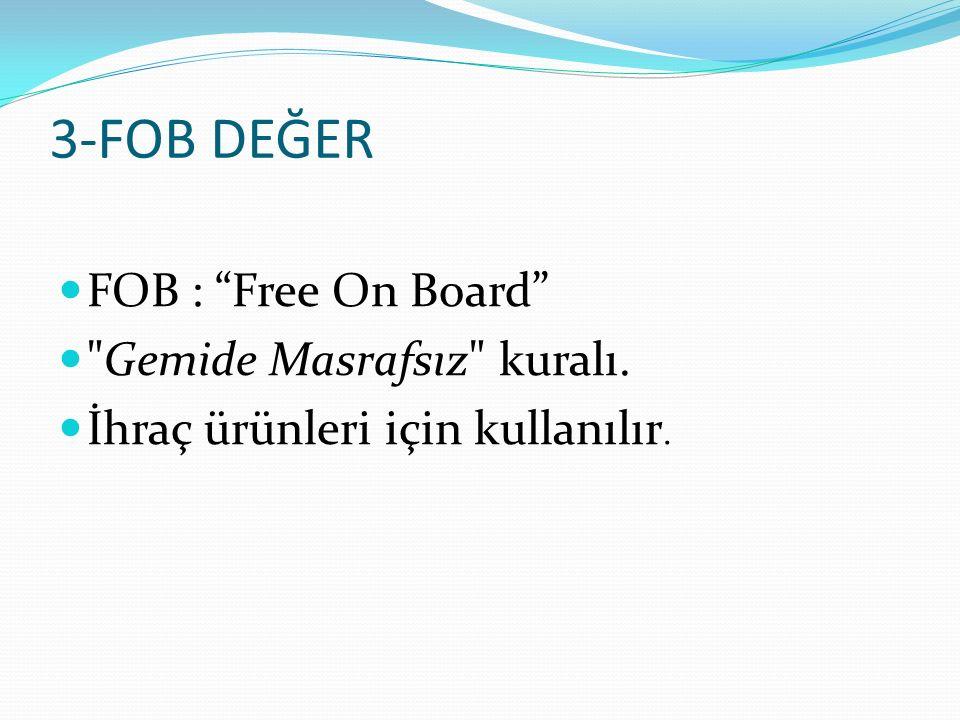 3-FOB DEĞER FOB : Free On Board Gemide Masrafsız kuralı.