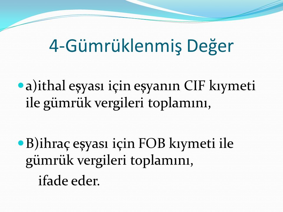4-Gümrüklenmiş Değer a)ithal eşyası için eşyanın CIF kıymeti ile gümrük vergileri toplamını,