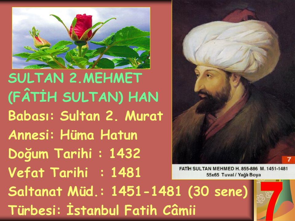 7 SULTAN 2.MEHMET (FÂTİH SULTAN) HAN Babası: Sultan 2. Murat