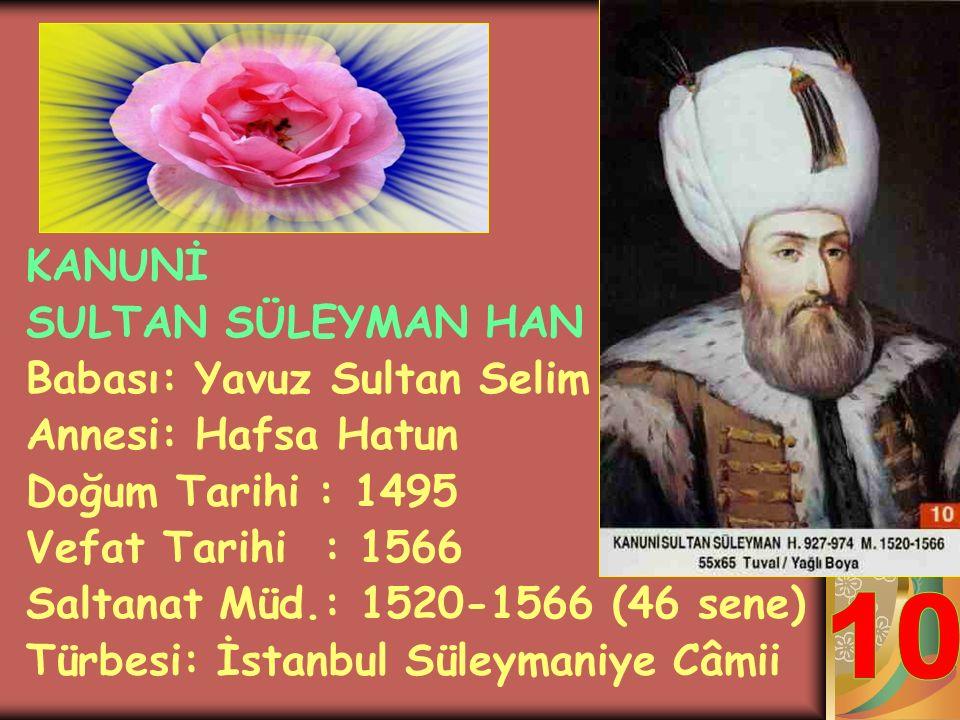 10 KANUNİ SULTAN SÜLEYMAN HAN Babası: Yavuz Sultan Selim