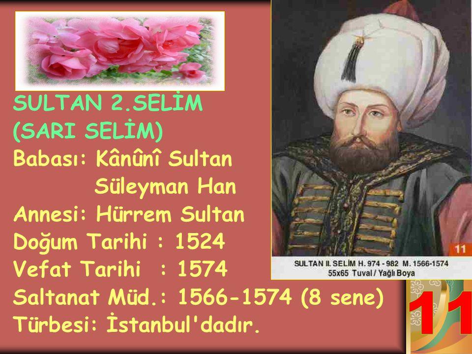 11 SULTAN 2.SELİM (SARI SELİM) Babası: Kânûnî Sultan Süleyman Han