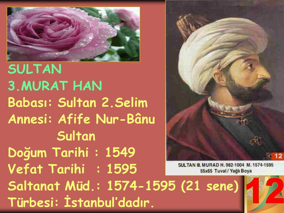 12 SULTAN 3.MURAT HAN Babası: Sultan 2.Selim Annesi: Afife Nur-Bânu
