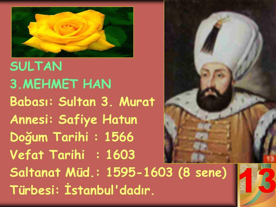 13 SULTAN 3.MEHMET HAN Babası: Sultan 3. Murat Annesi: Safiye Hatun