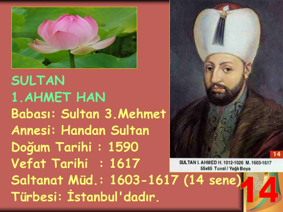 14 SULTAN 1.AHMET HAN Babası: Sultan 3.Mehmet Annesi: Handan Sultan