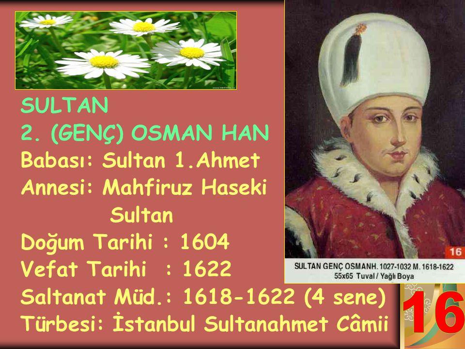 16 SULTAN 2. (GENÇ) OSMAN HAN Babası: Sultan 1.Ahmet