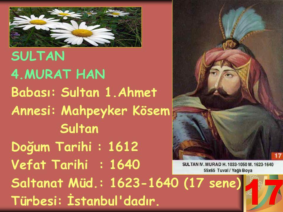 17 SULTAN 4.MURAT HAN Babası: Sultan 1.Ahmet Annesi: Mahpeyker Kösem