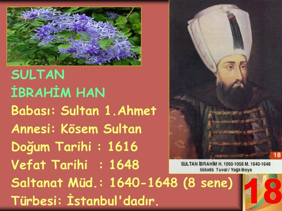 18 SULTAN İBRAHİM HAN Babası: Sultan 1.Ahmet Annesi: Kösem Sultan
