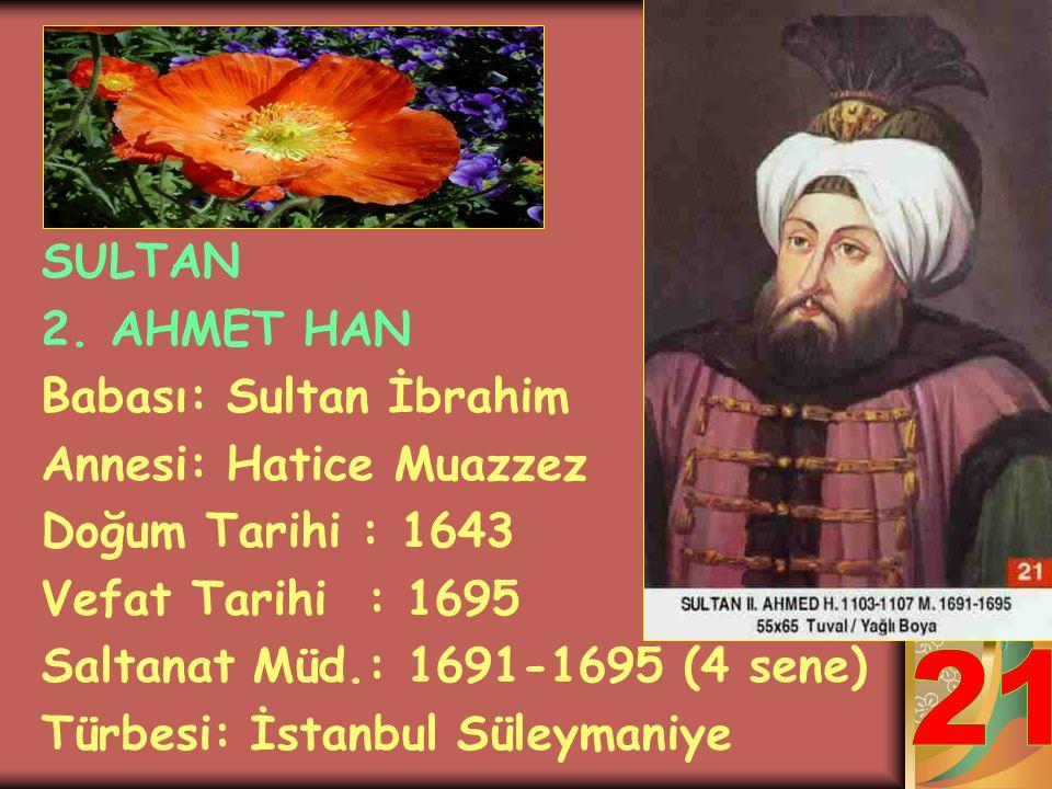 21 SULTAN 2. AHMET HAN Babası: Sultan İbrahim Annesi: Hatice Muazzez