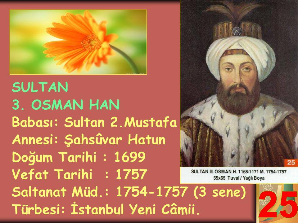 25 SULTAN 3. OSMAN HAN Babası: Sultan 2.Mustafa Annesi: Şahsûvar Hatun