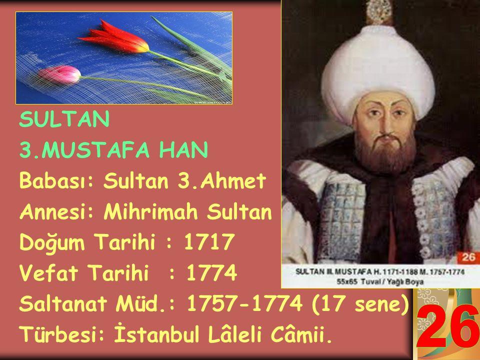 26 SULTAN 3.MUSTAFA HAN Babası: Sultan 3.Ahmet Annesi: Mihrimah Sultan