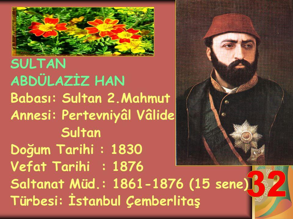 32 SULTAN ABDÜLAZİZ HAN Babası: Sultan 2.Mahmut