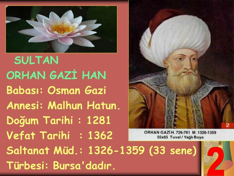2 ORHAN GAZİ HAN Babası: Osman Gazi Annesi: Malhun Hatun.
