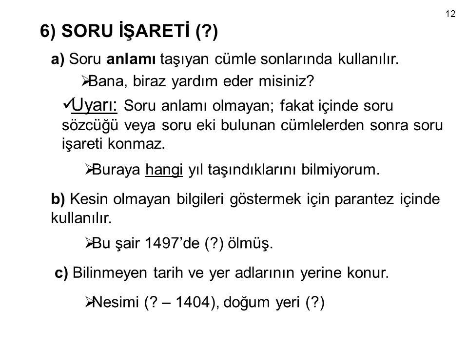 12 6) SORU İŞARETİ ( ) a) Soru anlamı taşıyan cümle sonlarında kullanılır. Bana, biraz yardım eder misiniz
