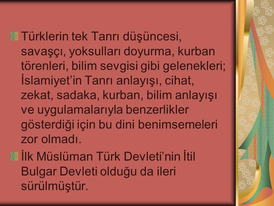 Türklerin tek Tanrı düşüncesi, savaşçı, yoksulları doyurma, kurban törenleri, bilim sevgisi gibi gelenekleri; İslamiyet'in Tanrı anlayışı, cihat, zekat, sadaka, kurban, bilim anlayışı ve uygulamalarıyla benzerlikler gösterdiği için bu dini benimsemeleri zor olmadı.