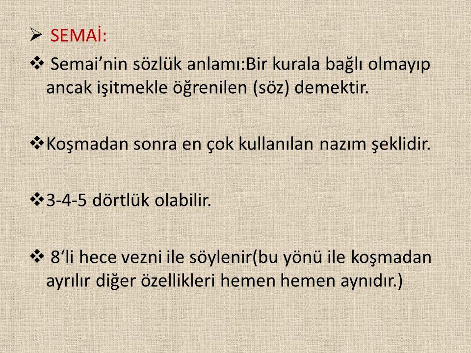 SEMAİ: Semai'nin sözlük anlamı:Bir kurala bağlı olmayıp ancak işitmekle öğrenilen (söz) demektir. Koşmadan sonra en çok kullanılan nazım şeklidir.