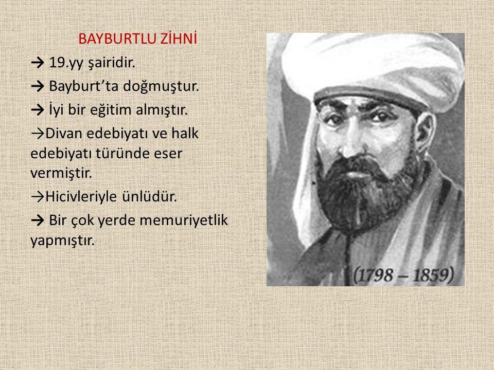 BAYBURTLU ZİHNİ → 19.yy şairidir. → Bayburt'ta doğmuştur. → İyi bir eğitim almıştır. →Divan edebiyatı ve halk edebiyatı türünde eser vermiştir.