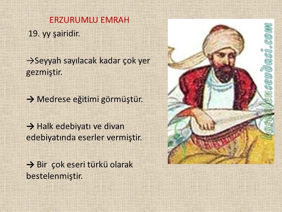 ERZURUMLU EMRAH 19. yy şairidir. →Seyyah sayılacak kadar çok yer gezmiştir. → Medrese eğitimi görmüştür.