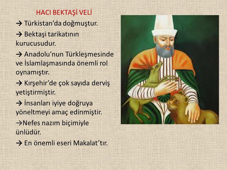 HACI BEKTAŞİ VELİ → Türkistan'da doğmuştur. → Bektaşi tarikatının kurucusudur.