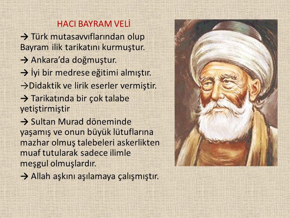 HACI BAYRAM VELİ → Türk mutasavvıflarından olup Bayram ilik tarikatını kurmuştur. → Ankara'da doğmuştur.
