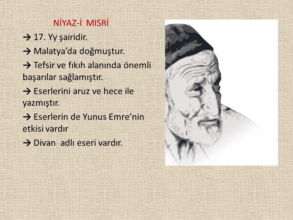 NİYAZ-İ MISRİ → 17. Yy şairidir. → Malatya'da doğmuştur. → Tefsir ve fıkıh alanında önemli başarılar sağlamıştır.