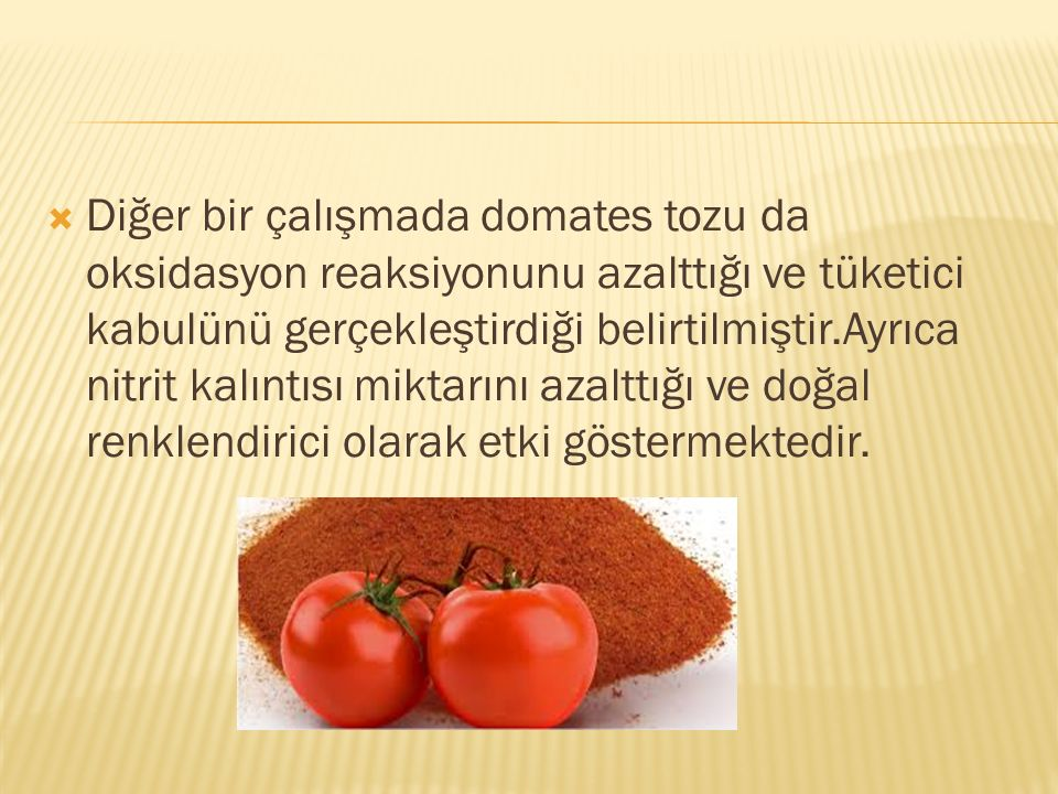 Diğer bir çalışmada domates tozu da oksidasyon reaksiyonunu azalttığı ve tüketici kabulünü gerçekleştirdiği belirtilmiştir.Ayrıca nitrit kalıntısı miktarını azalttığı ve doğal renklendirici olarak etki göstermektedir.
