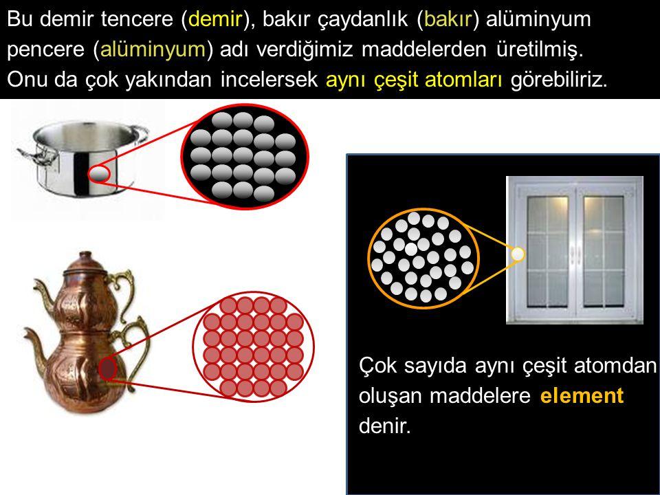 Bu demir tencere (demir), bakır çaydanlık (bakır) alüminyum pencere (alüminyum) adı verdiğimiz maddelerden üretilmiş.