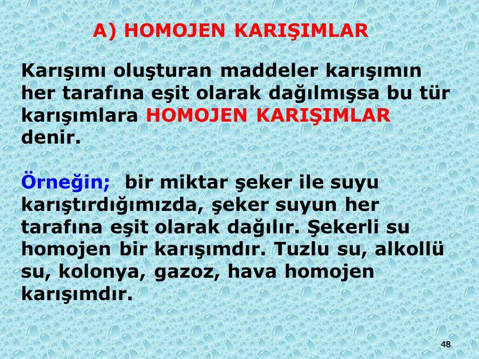 A) HOMOJEN KARIŞIMLAR Karışımı oluşturan maddeler karışımın her tarafına eşit olarak dağılmışsa bu tür karışımlara HOMOJEN KARIŞIMLAR denir.